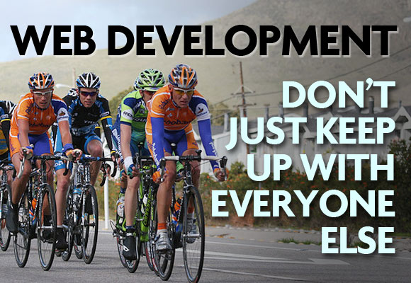 Web Development: Don't Just Keep Up With Everyone Else