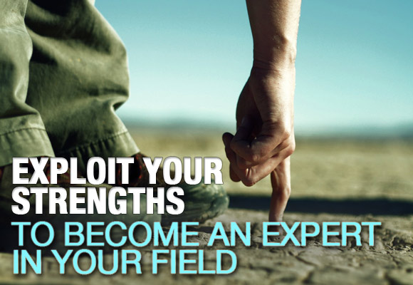Exploit Your Strengths to Become an Expert in Your Field