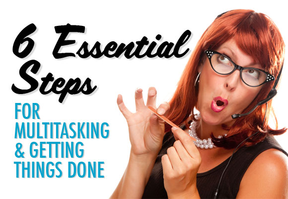 6 Essential Steps for Multitasking and Getting Things Done